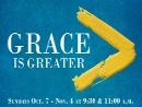 Grace is Greater (Oct 7-Nov 4 2018)